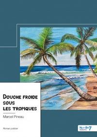 Marcel Pineau - Douche froide sous les tropiques.