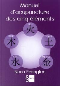 Nora Franglen - Manuel d'acupuncture des cinq éléments - Guide pour la pratique de l'acupuncture des cinq éléments.