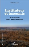Norbert Adam - Insituteur et insoumis - Un enseignant contre la guerre d'Algérie.