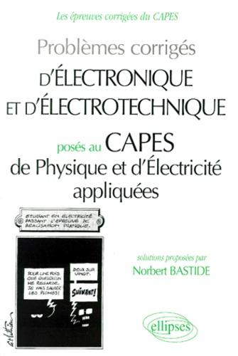 Norbert Bastide - Problèmes corrigés d'électronique et d'électrotechnique posés au CAPES de physique et d'électricité appliquées.