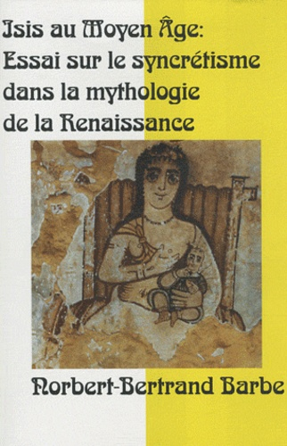 Norbert-Bertrand Barbe - Isis au Moyen Age : mutations, permutations - Essai sur le syncrétisme dans la mythologie de la Renaissance.