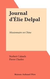 Norbert Calmels et Pierre Charles - Journal d'Élie Delpal - Missionnaire en Chine.
