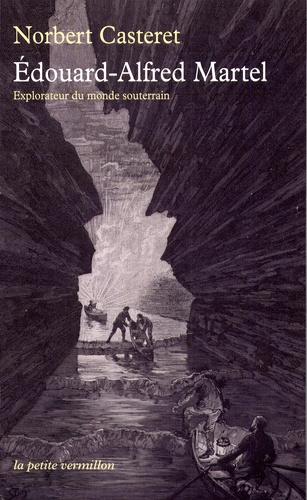 Norbert Casteret - Edouard-Alfred Martel - Explorateur du monde souterrain.