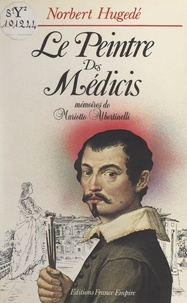 Norbert Hugedé - Le peintre des Médicis - Mémoires de Mariotto Albertinelli.