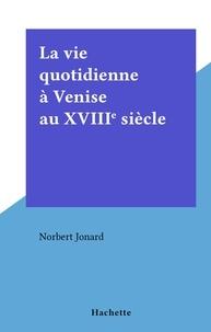 Norbert Jonard - La vie quotidienne à Venise au XVIIIe siècle - La vie quotidienne.