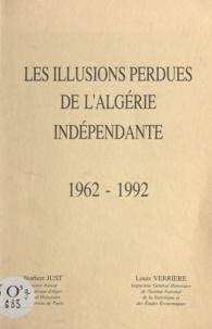 Norbert Just et Louis Verrière - Les illusions perdues de l'Algérie indépendante - 1962 - 1992.