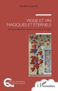 Norbert Latruffe - Vigne et vin, magiques et éternels - Nouveaux regards sur l'histoire, la science et la culture.