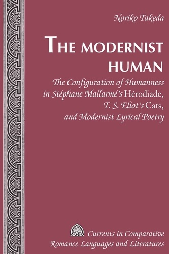 """Noriko Takeda - The Modernist Human - The Configuration of Humanness in Stéphane Mallarmé's Herodiade, T. S. Eliot's """"Cats, and Modernist Lyrical Poetry""""."""