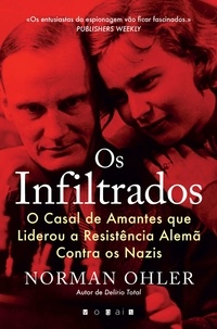 Norman Ohler - Os Infiltrados - O Casal de Amantes que Liderou a Resistência Alemã Contra os Nazis.