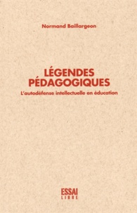 Normand Baillargeon - Légendes pédagogiques - L'autodéfense intellectuelle en éducation.
