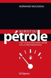 Normand Mousseau - Au bout du pétrole - Tout ce que vous devez savoir sur la crise énergétique.