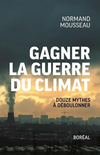 Normand Mousseau - Gagner la guerre du climat - Douze mythes à déboulonner.