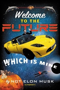 Not Elon Musk et Scott Dikkers - Welcome to the Future Which Is Mine.