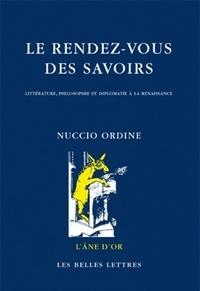 Nuccio Ordine - Le rendez-vous des savoirs - Littérature, philosophie et diplomatie à la Renaissance.