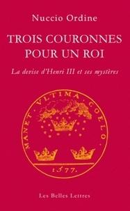 Nuccio Ordine - Trois couronnes pour un roi - La devise d'Henri III et ses mystères.
