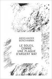 Numa Hambursin et Pacôme Thiellement - Abdelkader Benchamma - Le soleil comme une plaque d'argent mat.