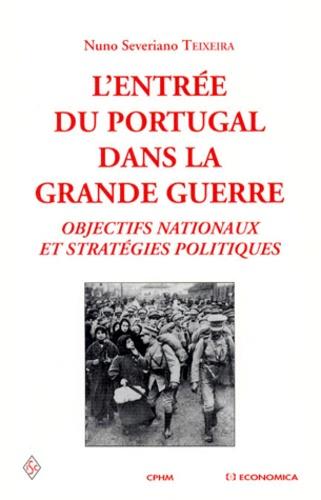 Nuno-Severiano Teixeira - L'ENTREE DU PORTUGAL DANS LA GRANDE GUERRE. - Objectifs nationaux et stratégies politiques.