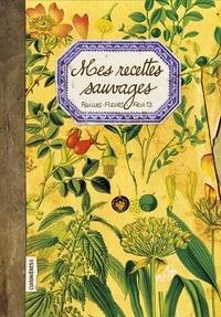 Nuria Pastor Martinez - Mes Recettes Sauvages - Feuilles, fleurs, fruits.