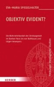 Objektiv evident? - Die Wahrnehmbarkeit der Christusgestalt im Denken Hans Urs von Balthasars und Hansjürgen Verweyens.