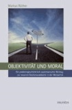 Objektivität und Moral - Ein problemgeschichtlich-systematischer Beitrag zur neueren Realismusdebatte in der Metaethik.