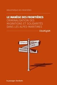 ObsMigAM - Le manège des frontières - Criminalisation des migrations et solidarités dans les Alpes-Maritimes.
