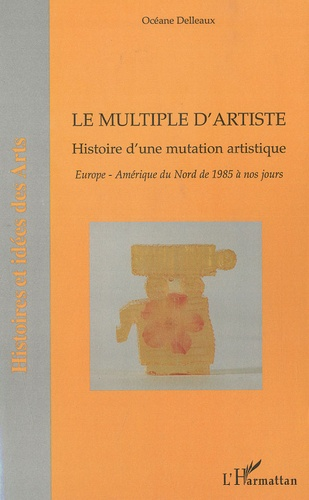 Océane Delleaux - Le multiple d'artiste, Histoire d'une mutation artistique - Europe, Amérique du Nord de 1985 à nos jours.