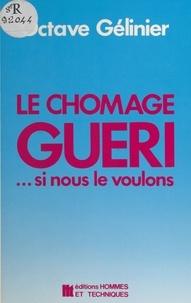 Octave Gélinier - Le chômage guéri. si nous le voulons : débloquer l'adaptation, stimuler le bourgeonnement.