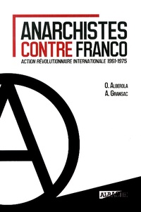 Octavio Alberola et Ariane Gransac - Anarchistes contre Franco - Action révolutionnaire internationale 1961-1975.
