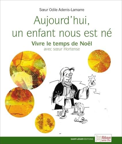 Odile Adenis-Lamarre - Aujourd'hui un enfant nous est né - Vivre le temps de Noël avec Soeur Hortense.