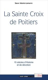 Odile Adenis-Lamarre - La Sainte Croix de Poitiers - 15 siècles d'Histoire et de foi.