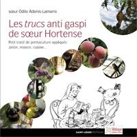 Odile Adenis-Lamarre - Les trucs anti gaspi de soeur Hortense - Petit traité de permaculture appliquée Jardin, maison, cuisine....