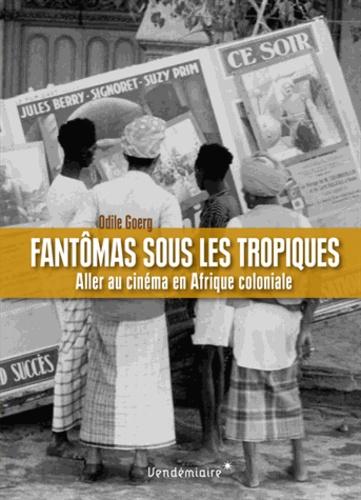 Odile Goerg - Fantômas sous les tropiques - Aller au cinéma en Afrique coloniale.