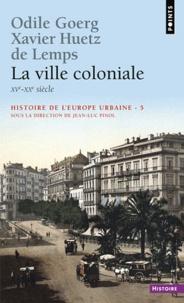 Odile Goerg et Xavier Huetz de Lemps - Histoire de l'Europe urbaine - Tome 5, La ville coloniale (XVe-XXe siècle).