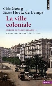 Odile Goerg et Xavier Huetz de Lemps - La ville coloniale XVe-XXe siècle - Histoire de l''Europe urbaine.