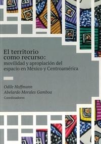 Odile Hoffmann et Abelardo Morales Gamboa - El territorio como recurso - Movilidad y apropiación del espacio en México y Centroamérica.