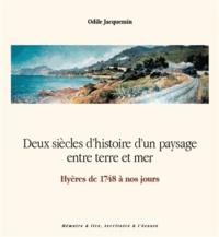 Odile Jacquemin - Deux siècles d'histoire d'un paysage entre terre et mer - Hyères de 1748 à nos jours.