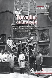 Odile Join-Lambert - Travailler au musée - Publics, gardiens et conservateurs du Louvre et du British Museum : regards croisés (1946-1981).