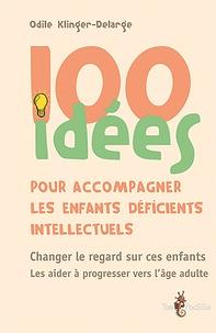 Odile Klinger-Delarge - 100 idées pour accompagner les enfants déficients intellectuels.