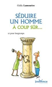Odile Lamourère - Séduire un homme à coup sûr... - Et pour longtemps.