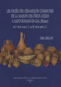Odile Leblanc - Les faciès des céramiques communes de la Maison des Dieux Océan à Saint-Romain-en-Gal (Rhône) - Du Ier siècle avant J-C au IIIe siècle après J-C.