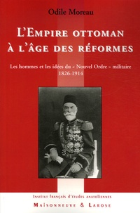 """Odile Moreau - L'Empire ottoman à l'âge des réformes - Les hommes et les idées du """"Nouvel Ordre"""" militaire 1826-1914."""
