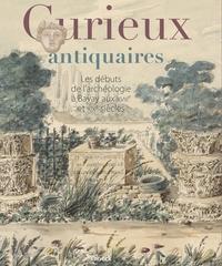 Odile Parsis-Barubé et Alain Schnapp - Curieux antiquaires - Les débuts de l'archéologie à Bavay aux XVIIIe et XIXe siècles.