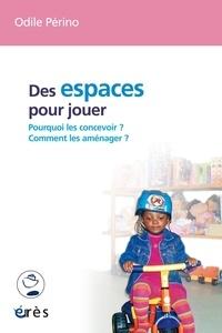 Odile Périno - Des espaces pour jouer - Comment les concevoir ? Comment les aménager ?.