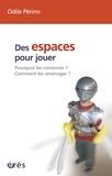Odile Périno - Des espaces pour jouer - Pourquoi les concevoir ? Comment les aménager ?.
