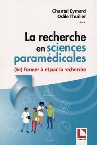 Odile Thuilier et Chantal Eymard - La recherche en sciences paramédicales - (se) Former à et par la recherche. De la conceptualisation à la communication de travaux de recherche dans le cadre d'un mémoire de fin d'études.