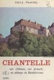 Odile Travers et Dominique Travers - Chantelle - Son château, son prieuré, son abbaye de Bénédictines.