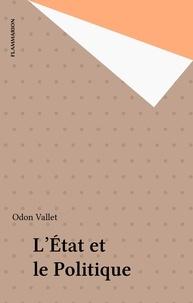 Odon Vallet - L'Etat et le politique - Un exposé pour comprendre, un essai pour réfléchir.