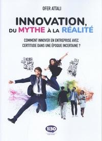 Ofer Attali - Innovation, du mythe à la réalité - Comment innover en entreprise avec certitude dans une époque incertaine ?.