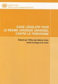 Office contre drogue et crime - Guide législatif pour le régime juridique universel contre le terrorisme.