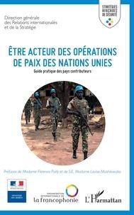 OIF - Etre acteur des opérations de paix des Nations Unies - Guide pratique des pays contributeurs.
